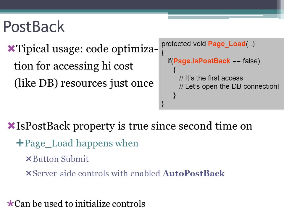 PostBack Tipical usage: code optimiza- tion for accessing hi cost (like DB) resources just once IsPostBack property is true since second time on Page_