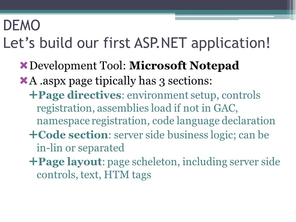 Lets build our first application (cont.) Create an empty.ASPX file Prepare scheleton Add controls Make controls server-side ASP.NET runtime parses the page and creates instances of.NET framework classes for every control where runat = server Add: Add Click even handler: OnServerClick= MakeItUpper Chosen Language: C#, VB o C++ code (which is not sent to the client!)