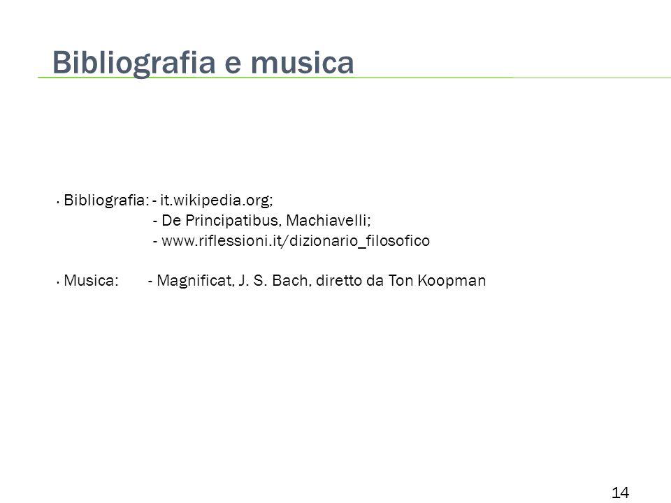 Bibliografia e musica 14 Bibliografia: - it.wikipedia.org; - De Principatibus, Machiavelli; - www.riflessioni.it/dizionario_filosofico Musica: - Magnificat, J.