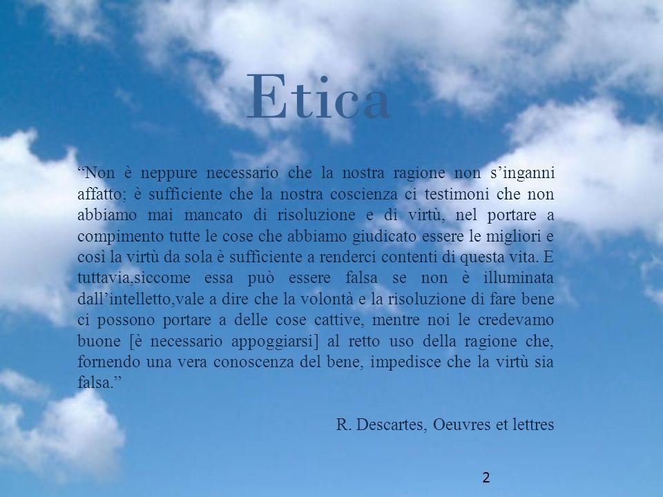 Etica Non è neppure necessario che la nostra ragione non singanni affatto; è sufficiente che la nostra coscienza ci testimoni che non abbiamo mai mancato di risoluzione e di virtù, nel portare a compimento tutte le cose che abbiamo giudicato essere le migliori e così la virtù da sola è sufficiente a renderci contenti di questa vita.