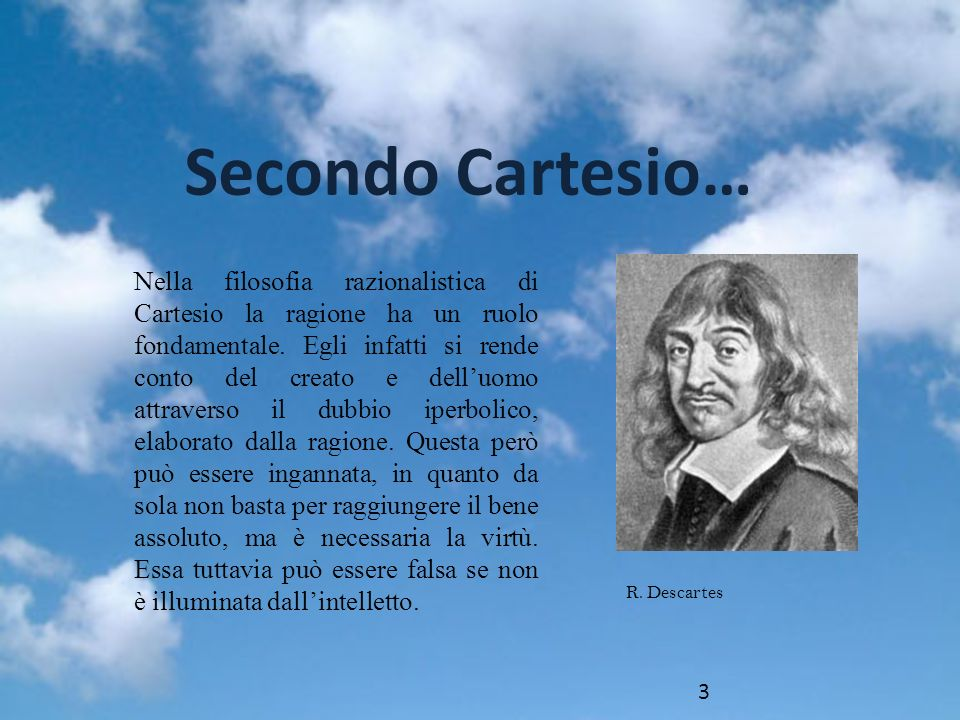 Nella filosofia razionalistica di Cartesio la ragione ha un ruolo fondamentale. Egli infatti si rende conto del creato e delluomo attraverso il dubbio