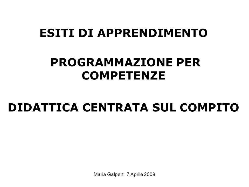 Maria Galperti 7 Aprile 2008 ESITI DI APPRENDIMENTO PROGRAMMAZIONE PER COMPETENZE DIDATTICA CENTRATA SUL COMPITO