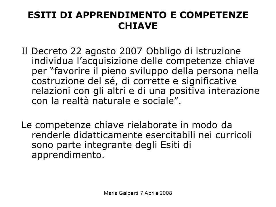 Maria Galperti 7 Aprile 2008 ESITI DI APPRENDIMENTO E COMPETENZE CHIAVE Il Decreto 22 agosto 2007 Obbligo di istruzione individua lacquisizione delle