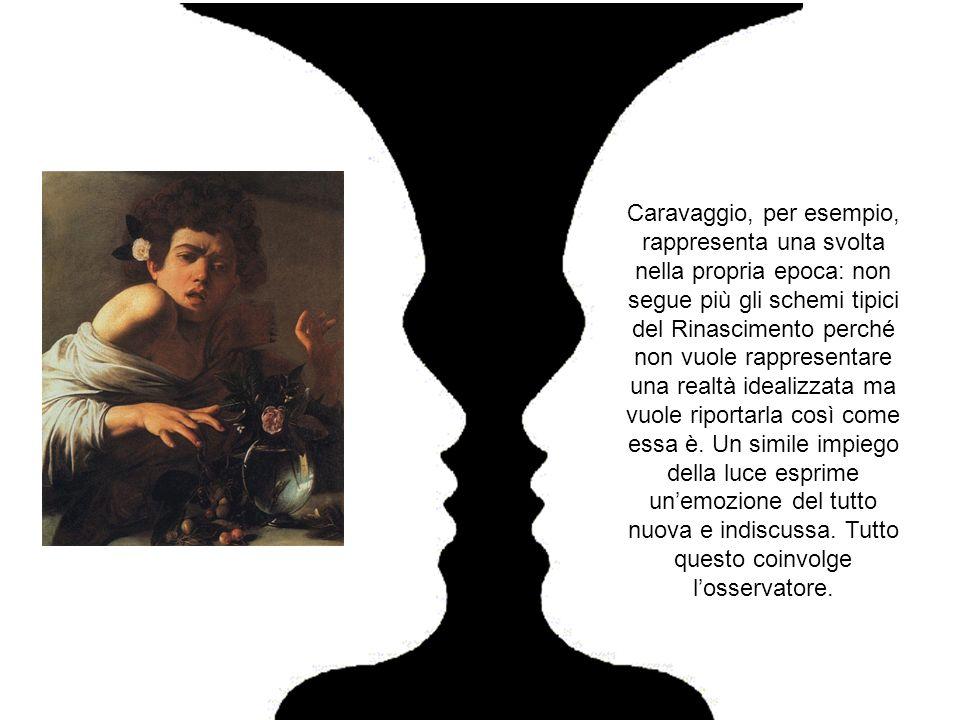 Caravaggio, per esempio, rappresenta una svolta nella propria epoca: non segue più gli schemi tipici del Rinascimento perché non vuole rappresentare u
