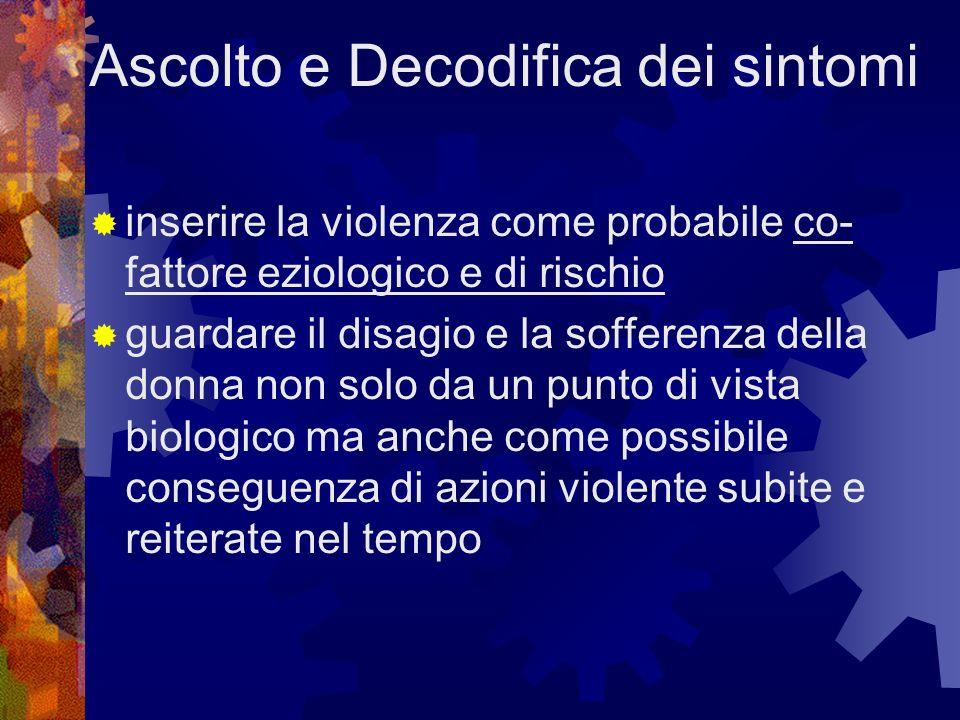 Ascolto e Decodifica dei sintomi inserire la violenza come probabile co- fattore eziologico e di rischio guardare il disagio e la sofferenza della don