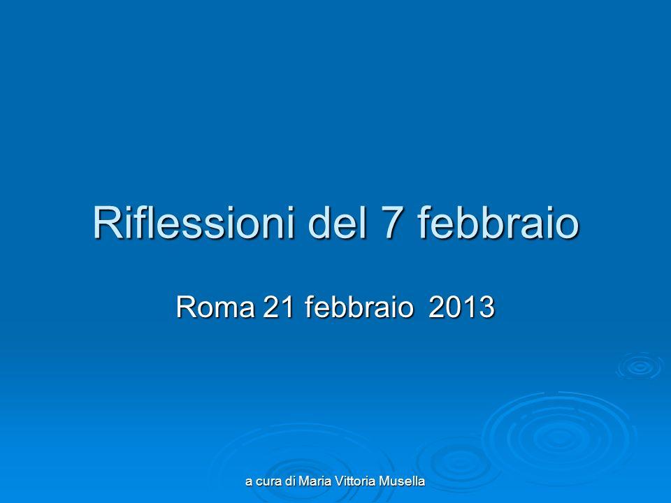 a cura di Maria Vittoria Musella Riflessioni del 7 febbraio Roma 21 febbraio 2013