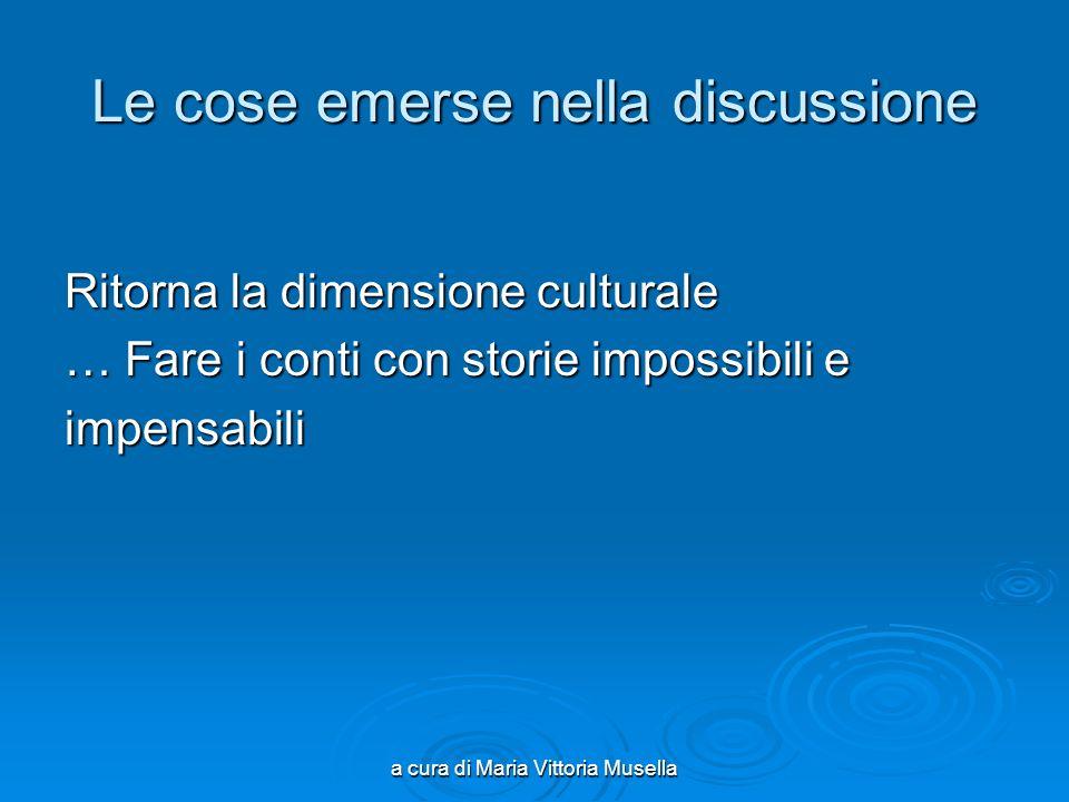 a cura di Maria Vittoria Musella Le cose emerse nella discussione Ritorna la dimensione culturale … Fare i conti con storie impossibili e impensabili