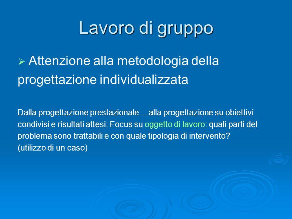 Lavoro di gruppo Attenzione alla metodologia della progettazione individualizzata Dalla progettazione prestazionale …alla progettazione su obiettivi c