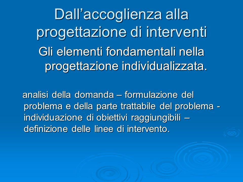 Dallaccoglienza alla progettazione di interventi Gli elementi fondamentali nella progettazione individualizzata. analisi della domanda – formulazione
