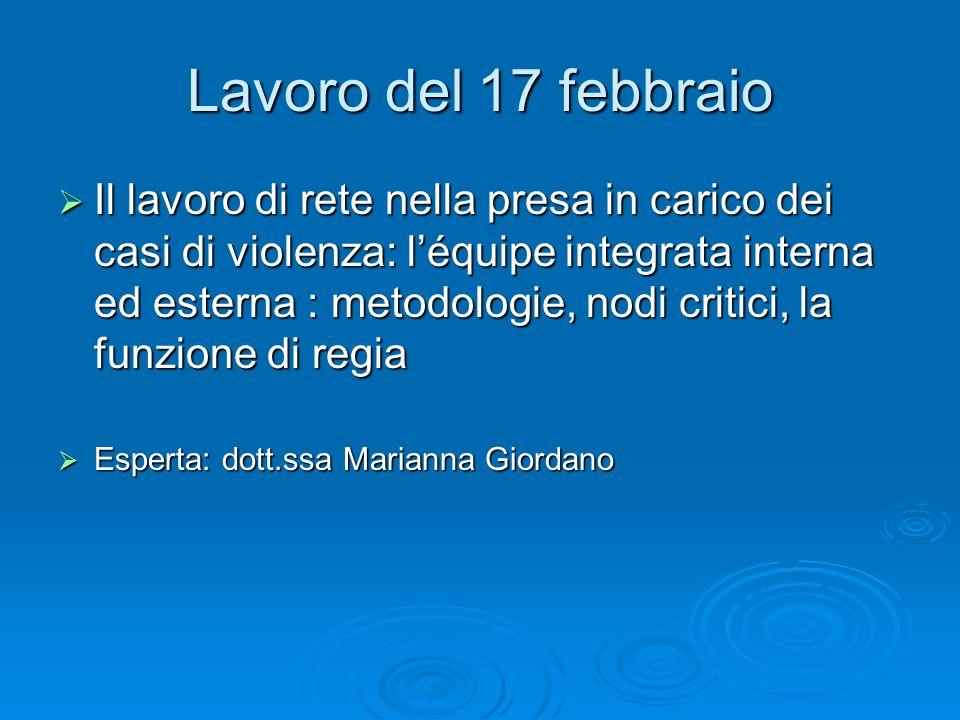 Lavoro del 17 febbraio Il lavoro di rete nella presa in carico dei casi di violenza: léquipe integrata interna ed esterna : metodologie, nodi critici,