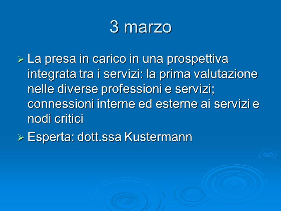 3 marzo La presa in carico in una prospettiva integrata tra i servizi: la prima valutazione nelle diverse professioni e servizi; connessioni interne e