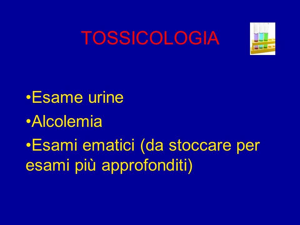 TOSSICOLOGIA Esame urine Alcolemia Esami ematici (da stoccare per esami più approfonditi)