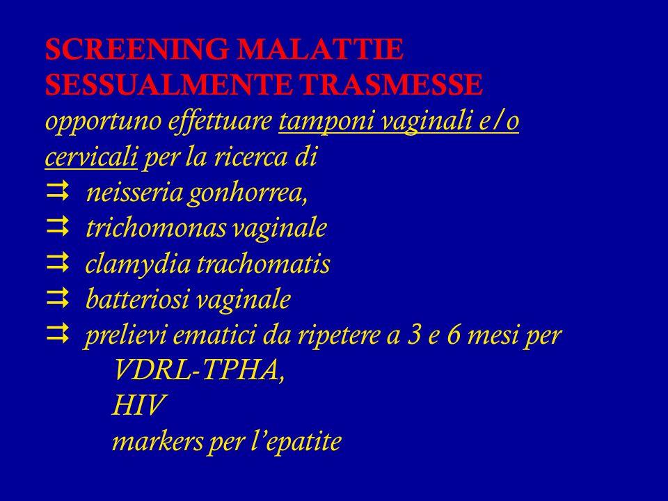 SCREENING MALATTIE SESSUALMENTE TRASMESSE opportuno effettuare tamponi vaginali e/o cervicali per la ricerca di neisseria gonhorrea, trichomonas vaginale clamydia trachomatis batteriosi vaginale prelievi ematici da ripetere a 3 e 6 mesi per VDRL-TPHA, HIV markers per lepatite