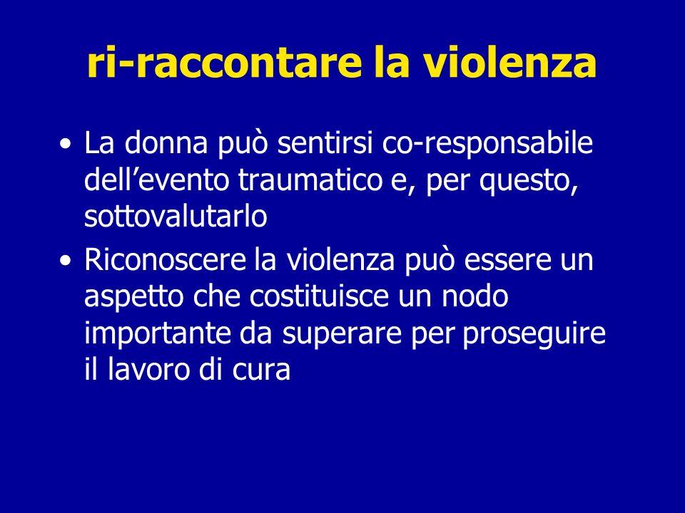 La donna può sentirsi co-responsabile dellevento traumatico e, per questo, sottovalutarlo Riconoscere la violenza può essere un aspetto che costituisce un nodo importante da superare per proseguire il lavoro di cura ri-raccontare la violenza