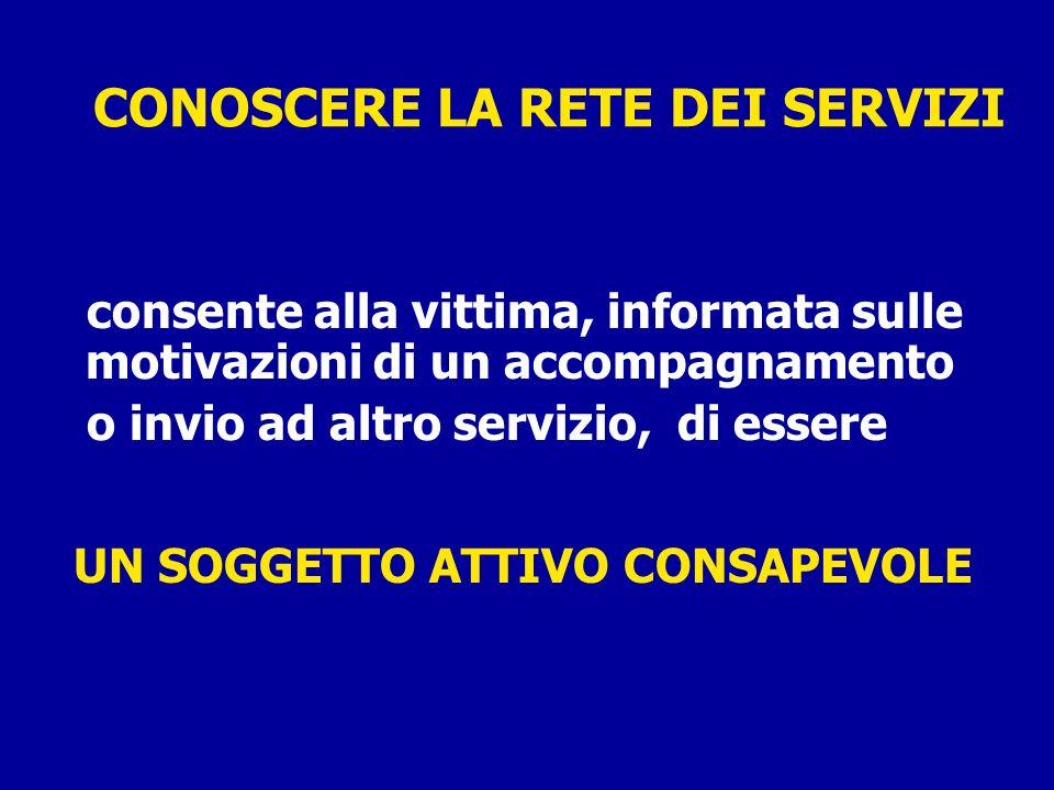 CONOSCERE LA RETE DEI SERVIZI consente alla vittima, informata sulle motivazioni di un accompagnamento o invio ad altro servizio, di essere UN SOGGETT