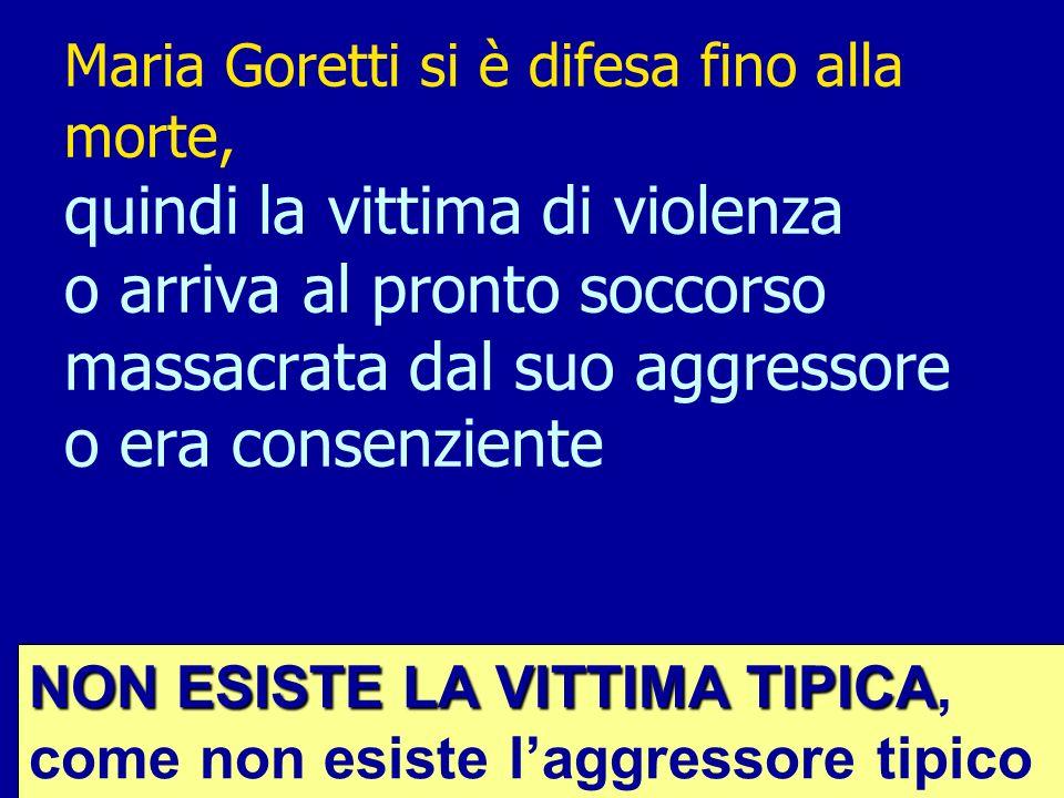 Maria Goretti si è difesa fino alla morte, quindi la vittima di violenza o arriva al pronto soccorso massacrata dal suo aggressore o era consenziente NON ESISTE LA VITTIMA TIPICA NON ESISTE LA VITTIMA TIPICA, come non esiste laggressore tipico