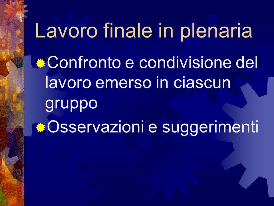 Lavoro finale in plenaria Confronto e condivisione del lavoro emerso in ciascun gruppo Osservazioni e suggerimenti