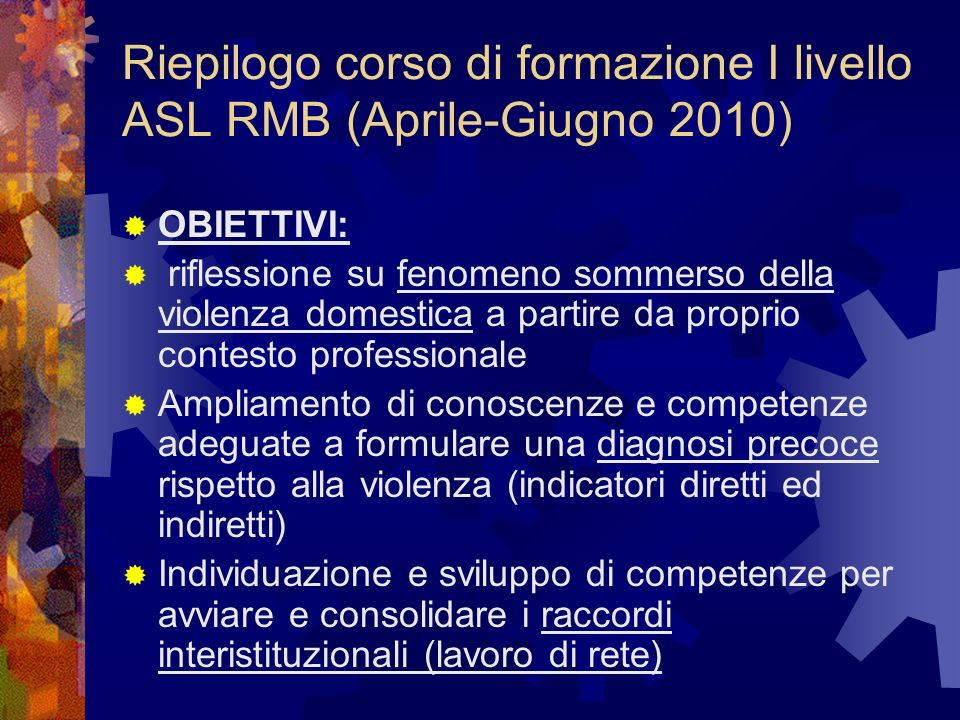 Riepilogo corso di formazione I livello ASL RMB (Aprile-Giugno 2010) OBIETTIVI: riflessione su fenomeno sommerso della violenza domestica a partire da