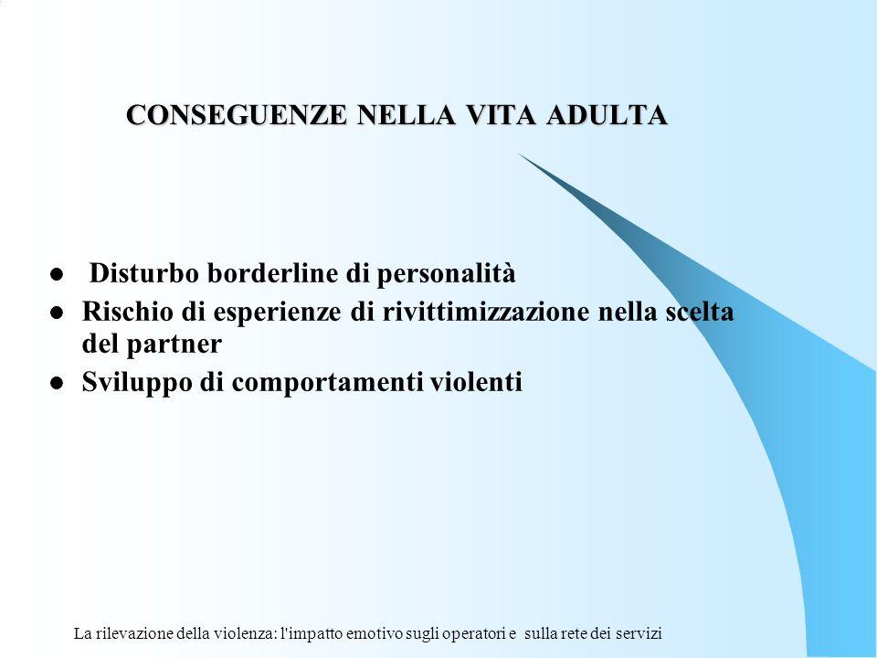 La rilevazione della violenza: l'impatto emotivo sugli operatori e sulla rete dei servizi CONSEGUENZE NELLA VITA ADULTA CONSEGUENZE NELLA VITA ADULTA