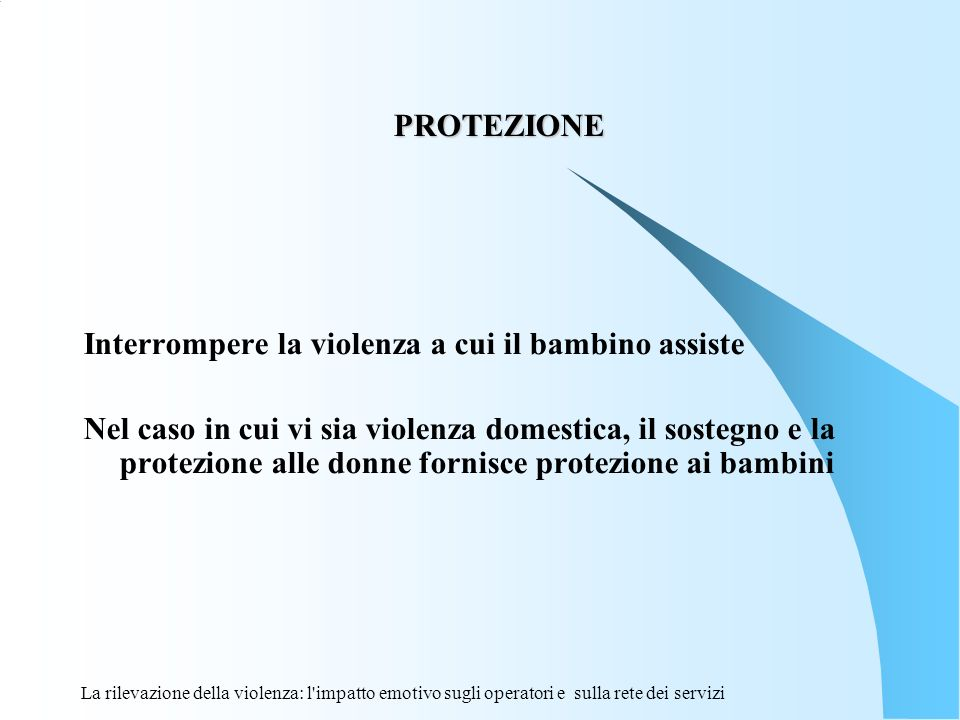 La rilevazione della violenza: l'impatto emotivo sugli operatori e sulla rete dei servizi PROTEZIONE PROTEZIONE Interrompere la violenza a cui il bamb
