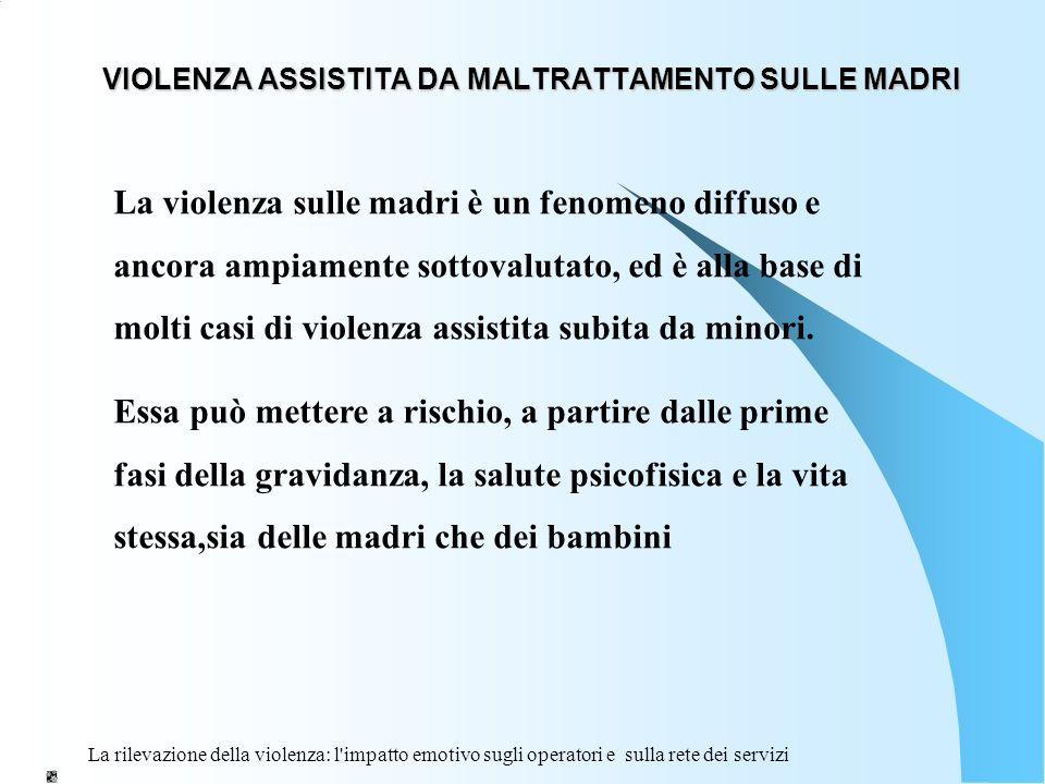 La rilevazione della violenza: l'impatto emotivo sugli operatori e sulla rete dei servizi VIOLENZA ASSISTITA DA MALTRATTAMENTO SULLE MADRI La violenza