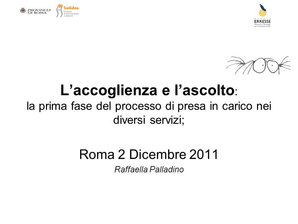 Laccoglienza e lascolto : la prima fase del processo di presa in carico nei diversi servizi; Roma 2 Dicembre 2011 Raffaella Palladino