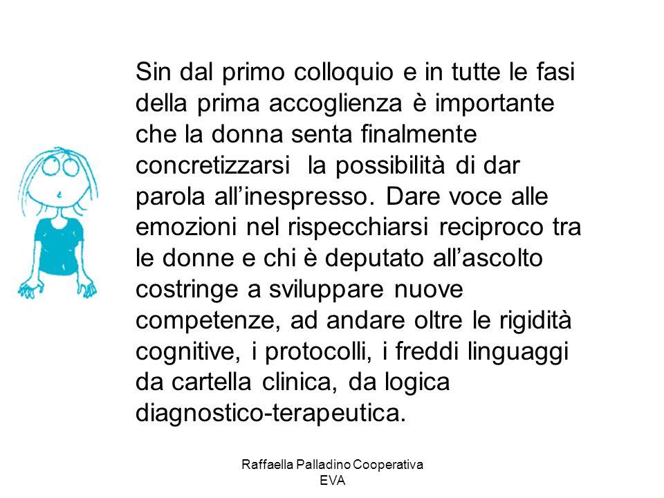Raffaella Palladino Cooperativa EVA Sin dal primo colloquio e in tutte le fasi della prima accoglienza è importante che la donna senta finalmente concretizzarsi la possibilità di dar parola allinespresso.
