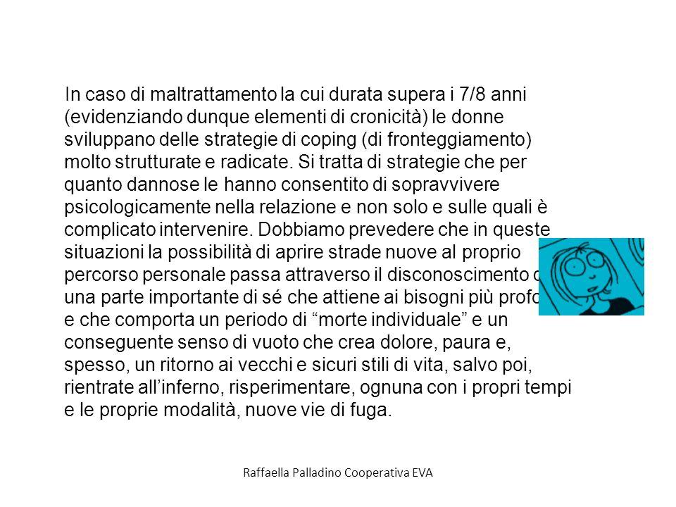 Raffaella Palladino Cooperativa EVA In caso di maltrattamento la cui durata supera i 7/8 anni (evidenziando dunque elementi di cronicità) le donne sviluppano delle strategie di coping (di fronteggiamento) molto strutturate e radicate.