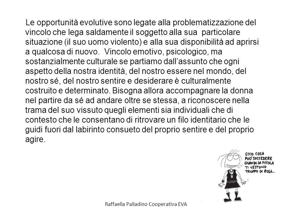 Raffaella Palladino Cooperativa EVA Le opportunità evolutive sono legate alla problematizzazione del vincolo che lega saldamente il soggetto alla sua particolare situazione (il suo uomo violento) e alla sua disponibilità ad aprirsi a qualcosa di nuovo.