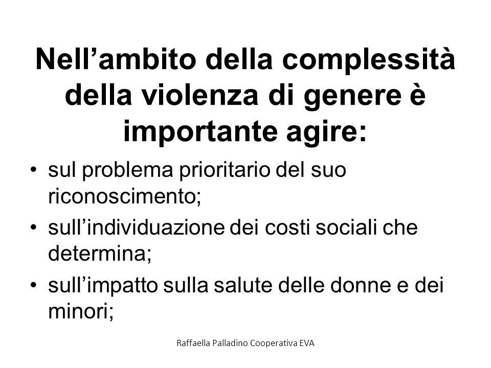 Nellambito della complessità della violenza di genere è importante agire: sul problema prioritario del suo riconoscimento; sullindividuazione dei costi sociali che determina; sullimpatto sulla salute delle donne e dei minori; Raffaella Palladino Cooperativa EVA
