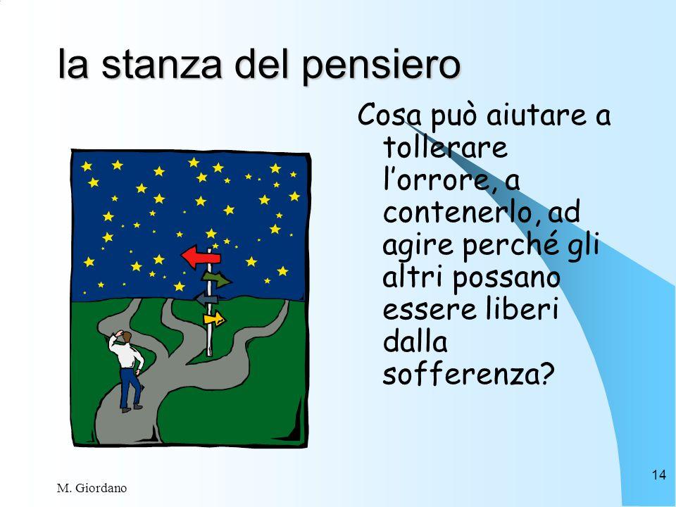 M. Giordano 14 la stanza del pensiero Cosa può aiutare a tollerare lorrore, a contenerlo, ad agire perché gli altri possano essere liberi dalla soffer