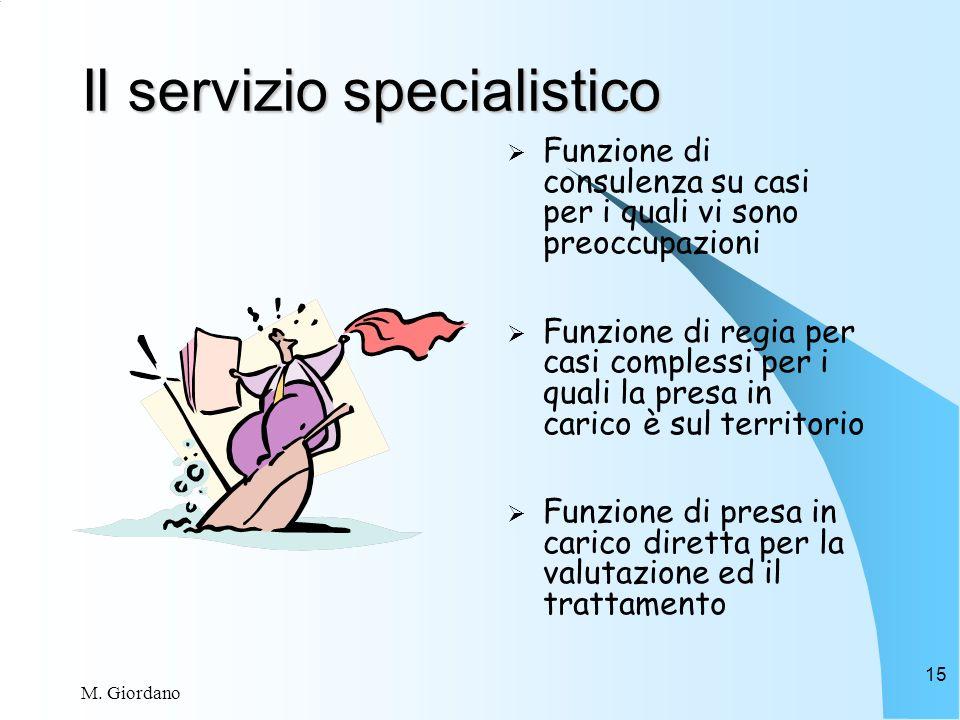 M. Giordano 15 Il servizio specialistico Funzione di consulenza su casi per i quali vi sono preoccupazioni Funzione di regia per casi complessi per i