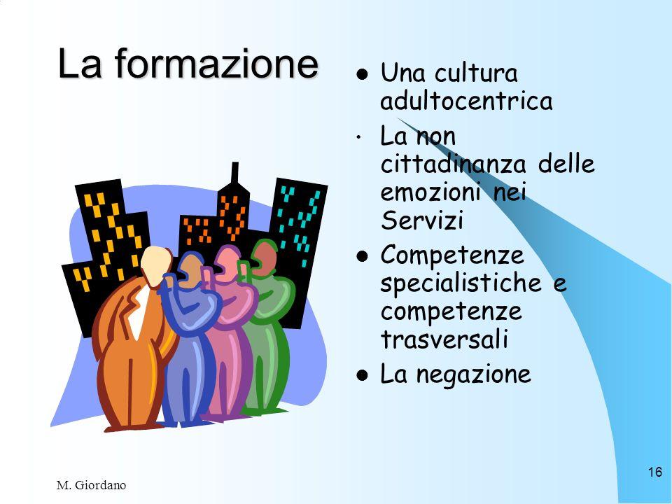M. Giordano 16 La formazione Una cultura adultocentrica La non cittadinanza delle emozioni nei Servizi Competenze specialistiche e competenze trasvers