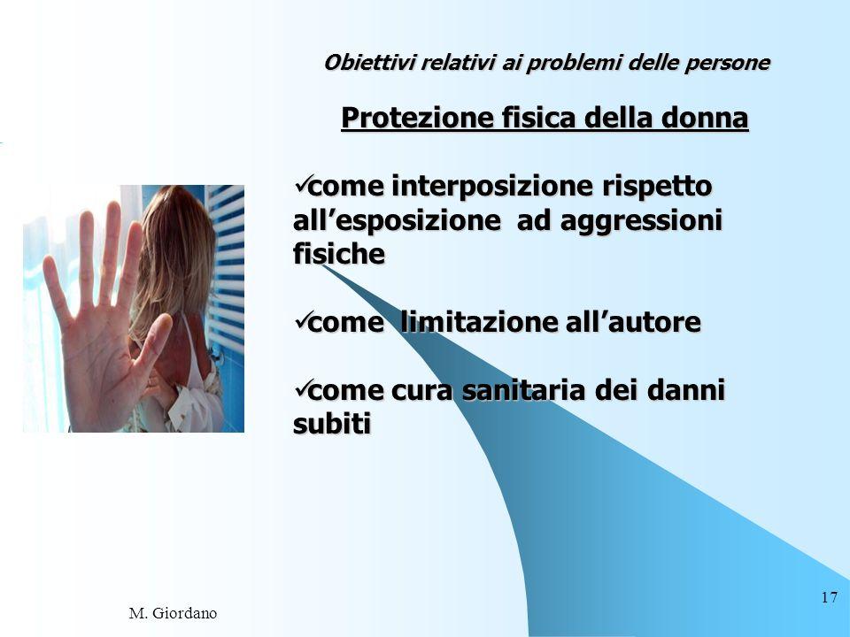 M. Giordano 17 Obiettivi relativi ai problemi delle persone Protezione fisica della donna come interposizione rispetto allesposizione ad aggressioni f