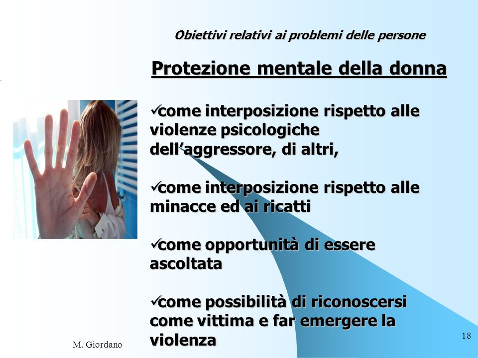 M. Giordano 18 Obiettivi relativi ai problemi delle persone Protezione mentale della donna come interposizione rispetto alle violenze psicologiche del