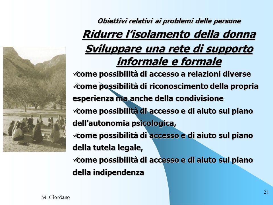 M. Giordano 21 Obiettivi relativi ai problemi delle persone Ridurre lisolamento della donna Sviluppare una rete di supporto informale e formale come p