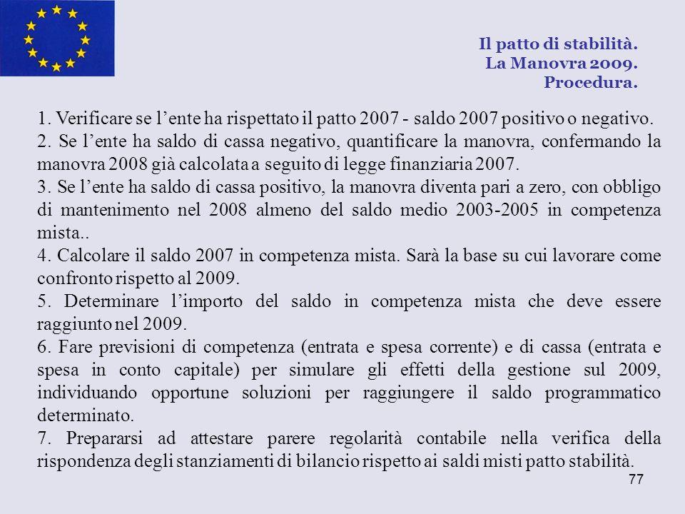 77 Il patto di stabilità. La Manovra 2009. Procedura. 1. Verificare se lente ha rispettato il patto 2007 - saldo 2007 positivo o negativo. 2. Se lente