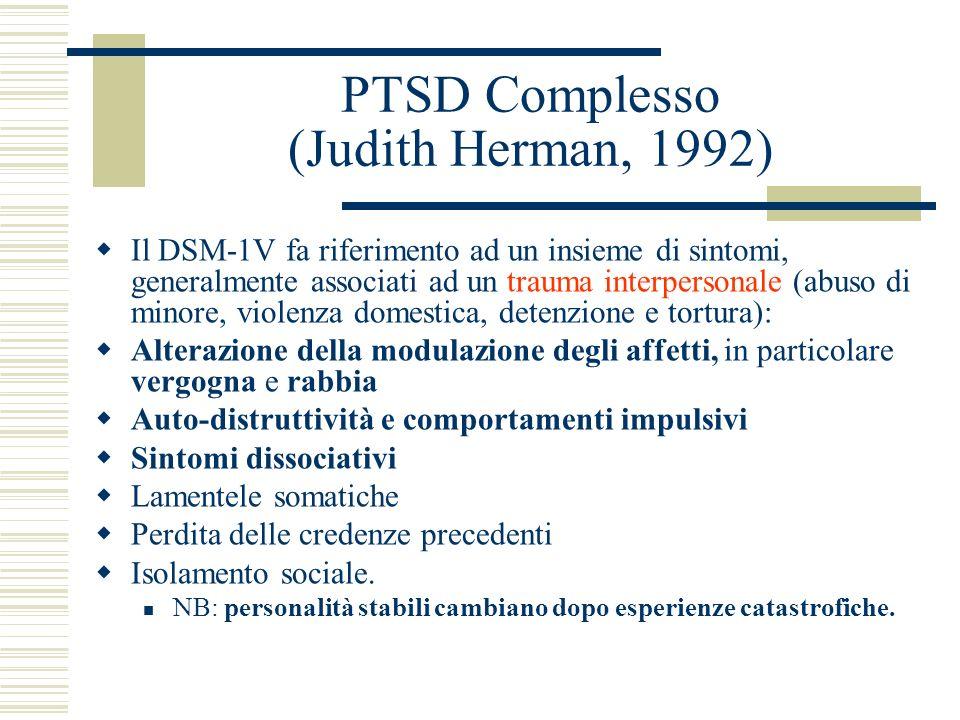 PTSD Complesso (Judith Herman, 1992) Il DSM-1V fa riferimento ad un insieme di sintomi, generalmente associati ad un trauma interpersonale (abuso di m