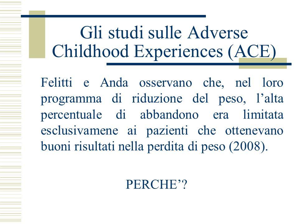 Gli studi sulle Adverse Childhood Experiences (ACE) Felitti e Anda osservano che, nel loro programma di riduzione del peso, lalta percentuale di abban