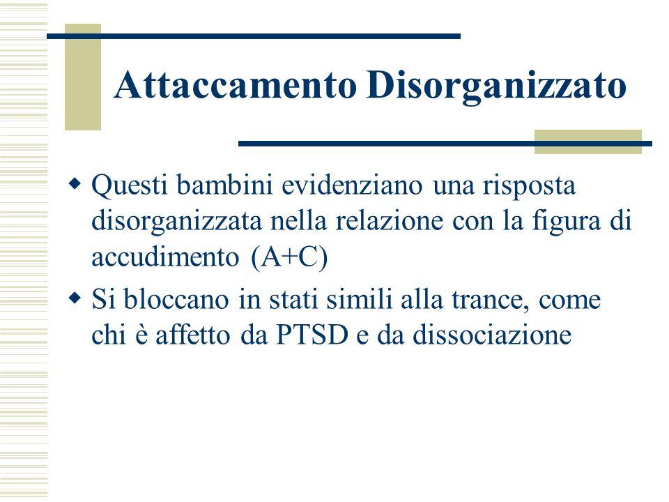 Attaccamento Disorganizzato Questi bambini evidenziano una risposta disorganizzata nella relazione con la figura di accudimento (A+C) Si bloccano in s