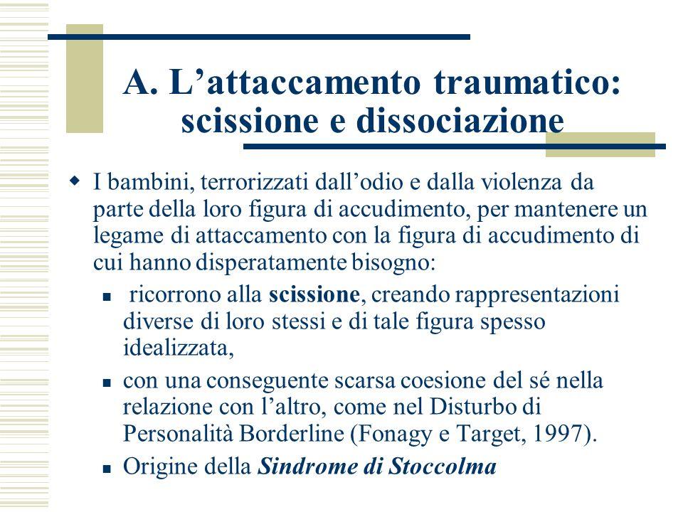 A. Lattaccamento traumatico: scissione e dissociazione I bambini, terrorizzati dallodio e dalla violenza da parte della loro figura di accudimento, pe