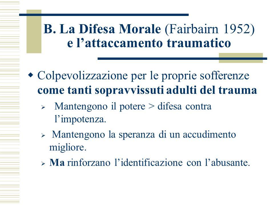 B. La Difesa Morale (Fairbairn 1952) e lattaccamento traumatico Colpevolizzazione per le proprie sofferenze come tanti sopravvissuti adulti del trauma