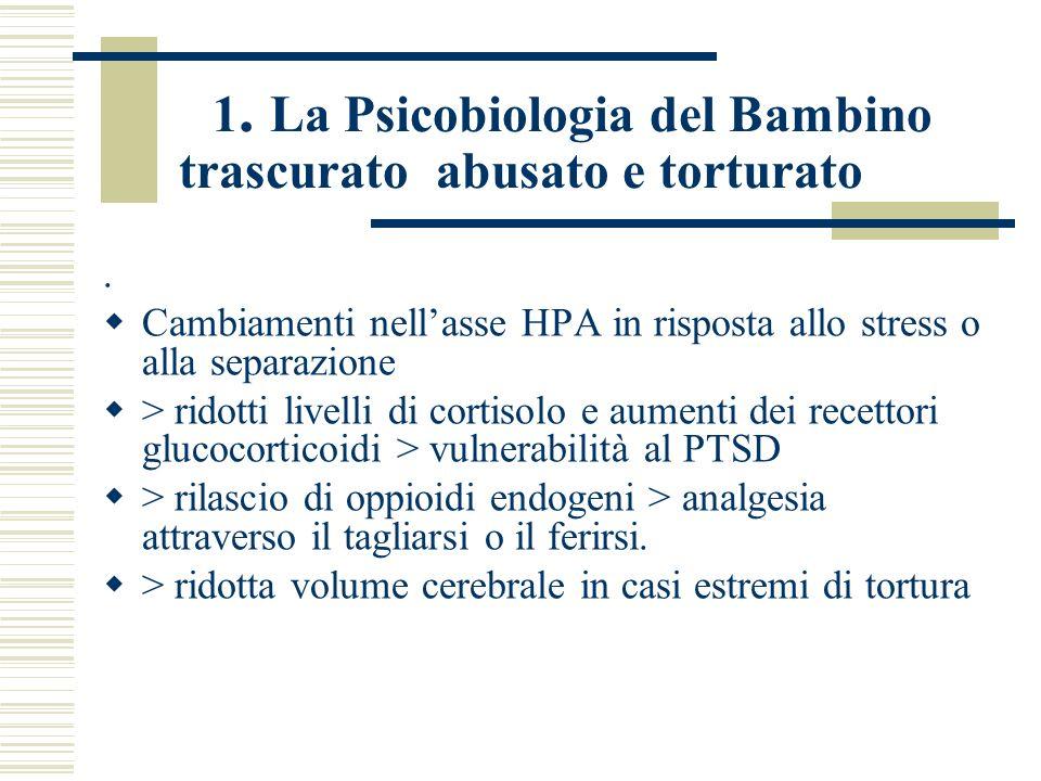 1. La Psicobiologia del Bambino trascurato abusato e torturato. Cambiamenti nellasse HPA in risposta allo stress o alla separazione > ridotti livelli