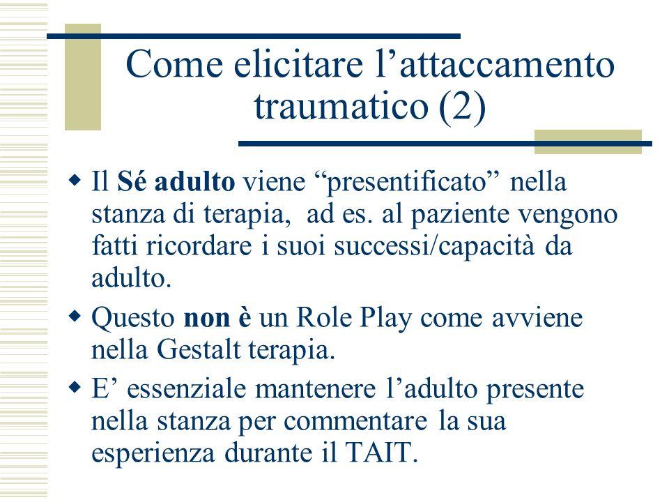 Come elicitare lattaccamento traumatico (2) Il Sé adulto viene presentificato nella stanza di terapia, ad es. al paziente vengono fatti ricordare i su