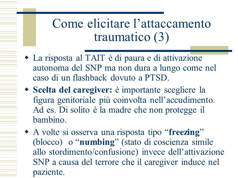 Come elicitare lattaccamento traumatico (3) La risposta al TAIT è di paura e di attivazione autonoma del SNP ma non dura a lungo come nel caso di un f