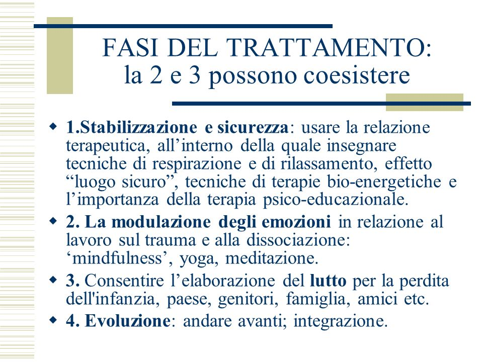 FASI DEL TRATTAMENTO: la 2 e 3 possono coesistere 1.Stabilizzazione e sicurezza: usare la relazione terapeutica, allinterno della quale insegnare tecn