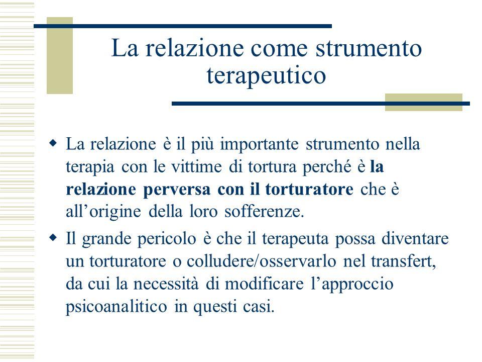 La relazione come strumento terapeutico La relazione è il più importante strumento nella terapia con le vittime di tortura perché è la relazione perve