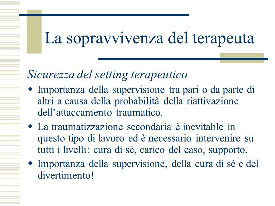 La sopravvivenza del terapeuta Sicurezza del setting terapeutico Importanza della supervisione tra pari o da parte di altri a causa della probabilità