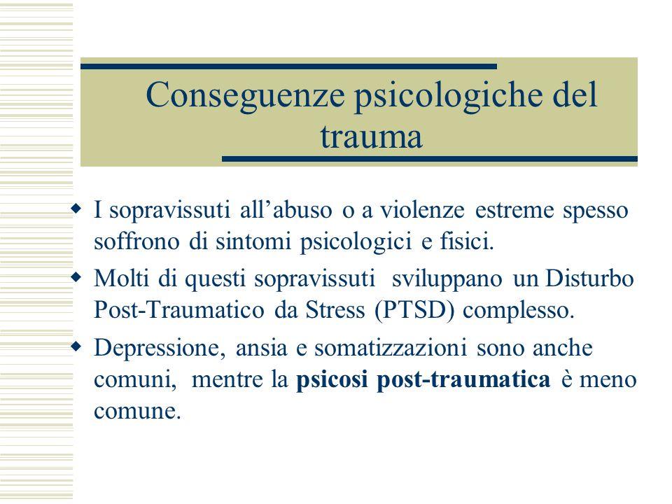 Conseguenze psicologiche del trauma I sopravissuti allabuso o a violenze estreme spesso soffrono di sintomi psicologici e fisici. Molti di questi sopr
