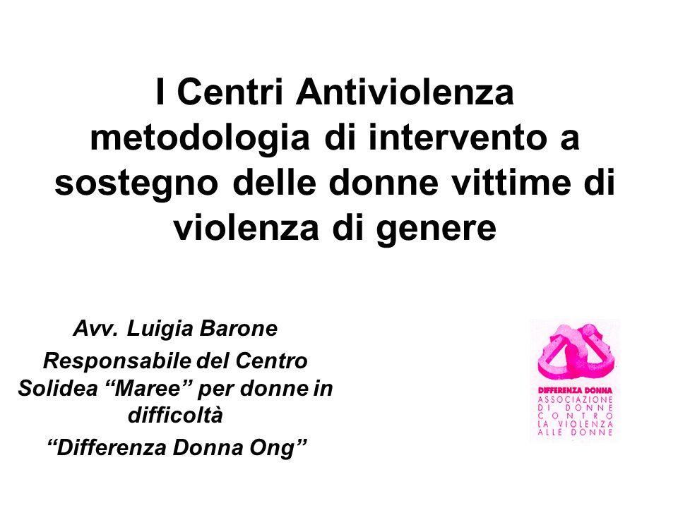 I Centri Antiviolenza metodologia di intervento a sostegno delle donne vittime di violenza di genere Avv. Luigia Barone Responsabile del Centro Solide